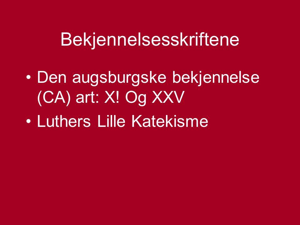 Bekjennelsesskriftene Den augsburgske bekjennelse (CA) art: X! Og XXV Luthers Lille Katekisme