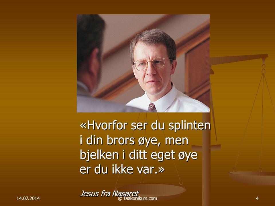 14.07.2014© Diakonikurs.com4 «Hvorfor ser du splinten i din brors øye, men bjelken i ditt eget øye er du ikke var.» Jesus fra Nasaret