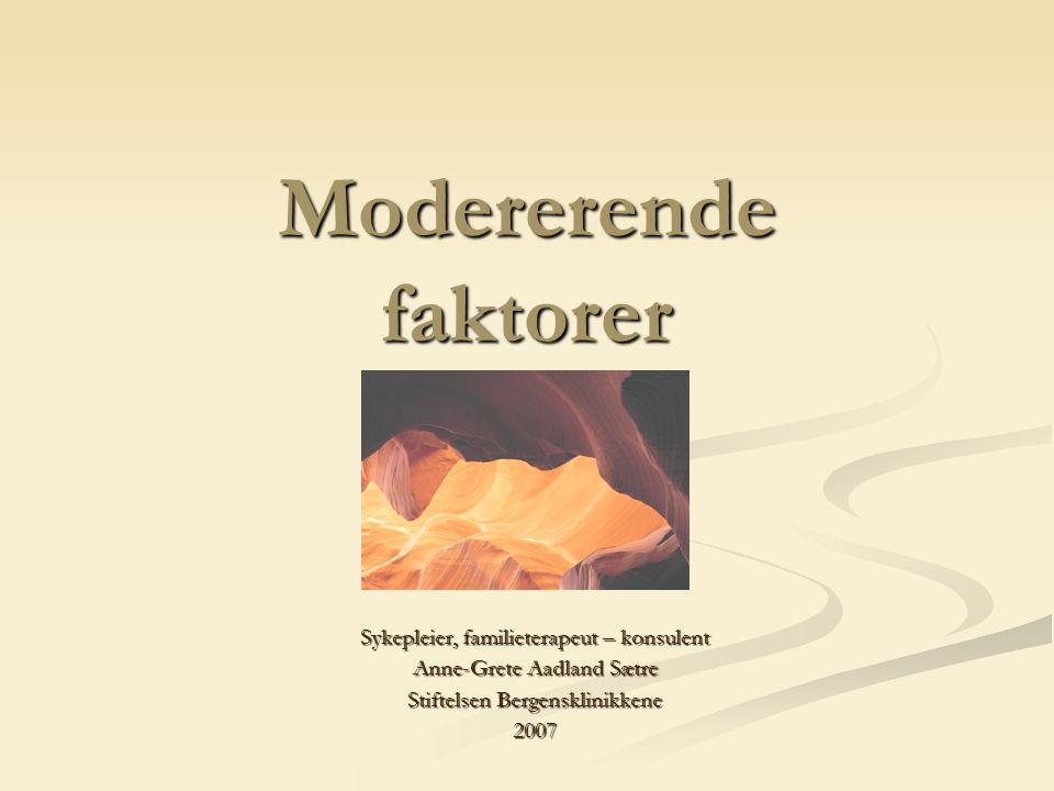 Modererende faktorer Sykepleier, familieterapeut – konsulent Anne-Grete Aadland Sætre Stiftelsen Bergensklinikkene 2007