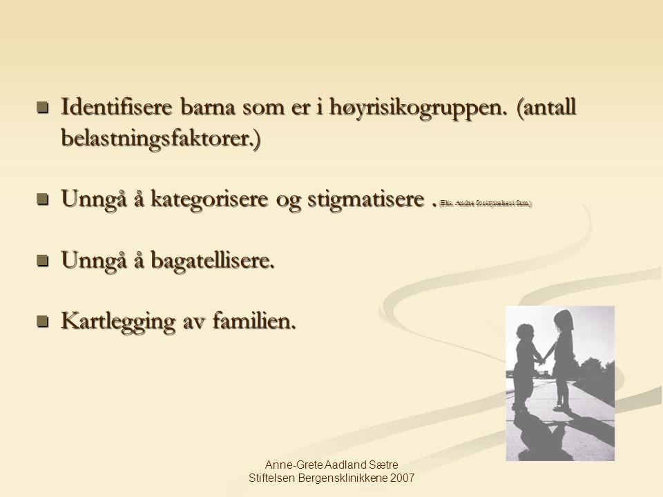Anne-Grete Aadland Sætre Stiftelsen Bergensklinikkene 2007 Identifisere barna som er i høyrisikogruppen. (antall belastningsfaktorer.) Identifisere ba