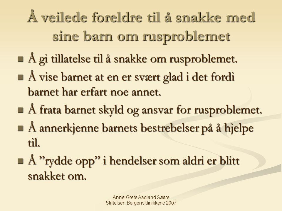 Anne-Grete Aadland Sætre Stiftelsen Bergensklinikkene 2007 Å veilede foreldre til å snakke med sine barn om rusproblemet Å gi tillatelse til å snakke