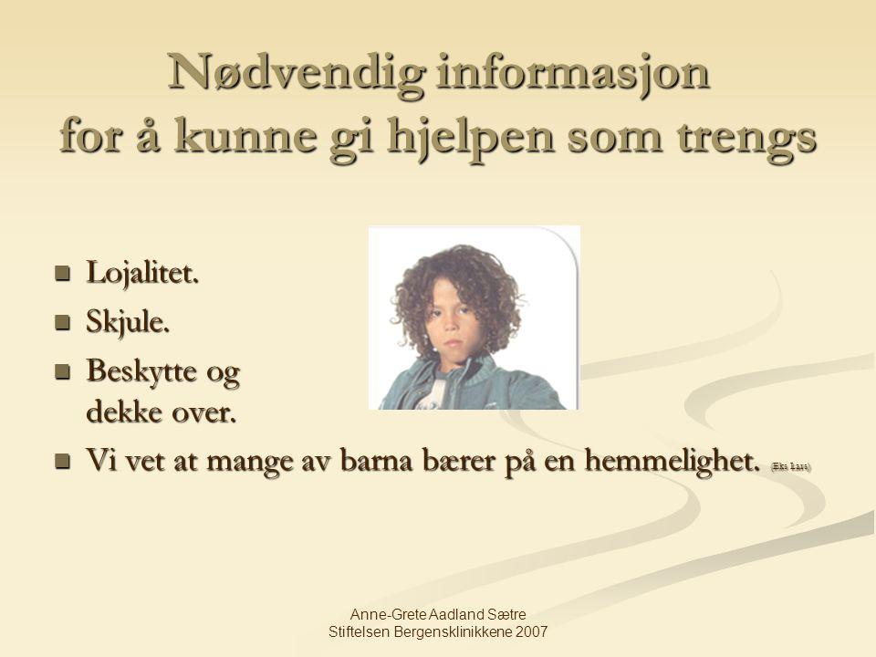 Anne-Grete Aadland Sætre Stiftelsen Bergensklinikkene 2007 Nødvendig informasjon for å kunne gi hjelpen som trengs Lojalitet. Lojalitet. Skjule. Skjul