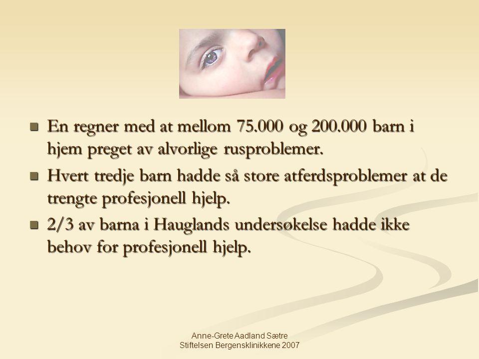 Anne-Grete Aadland Sætre Stiftelsen Bergensklinikkene 2007 En regner med at mellom 75.000 og 200.000 barn i hjem preget av alvorlige rusproblemer. En