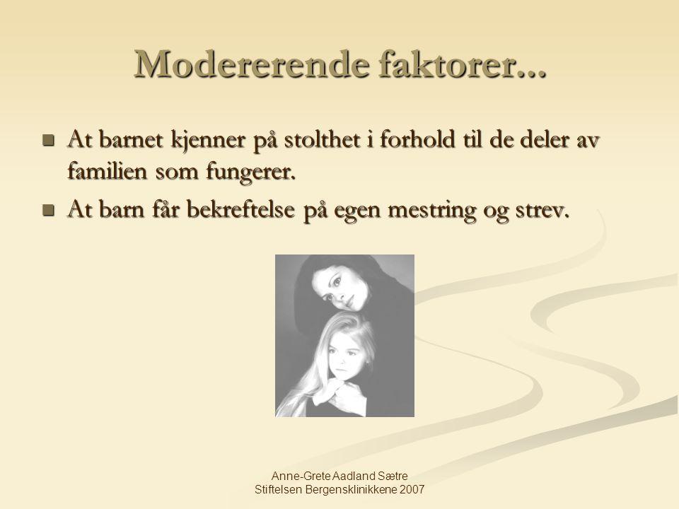 Anne-Grete Aadland Sætre Stiftelsen Bergensklinikkene 2007 Modererende faktorer... At barnet kjenner på stolthet i forhold til de deler av familien so