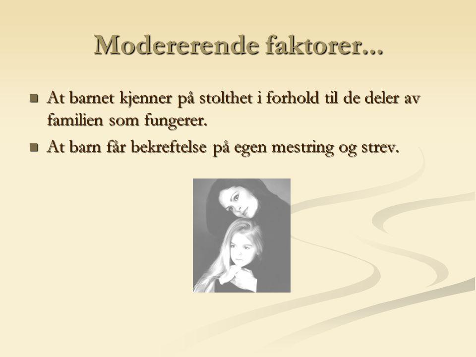 Modererende faktorer... At barnet kjenner på stolthet i forhold til de deler av familien som fungerer. At barnet kjenner på stolthet i forhold til de