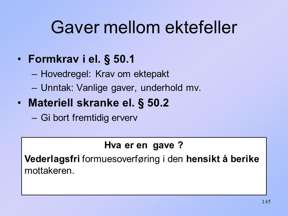 145 Formkrav i el.§ 50.1 –Hovedregel: Krav om ektepakt –Unntak: Vanlige gaver, underhold mv.