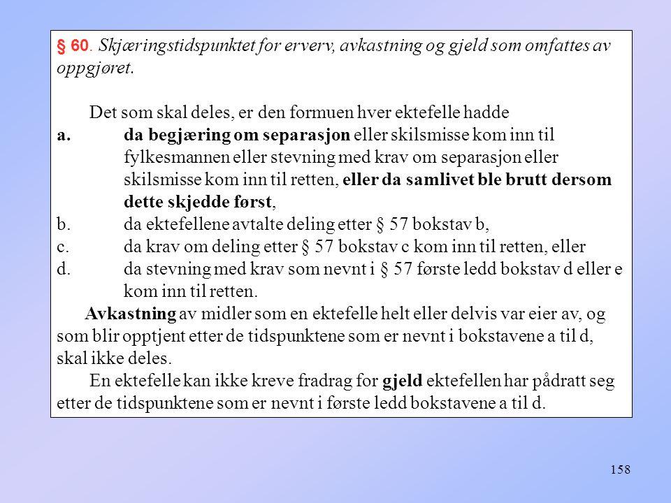 158 § 60.Skjæringstidspunktet for erverv, avkastning og gjeld som omfattes av oppgjøret.