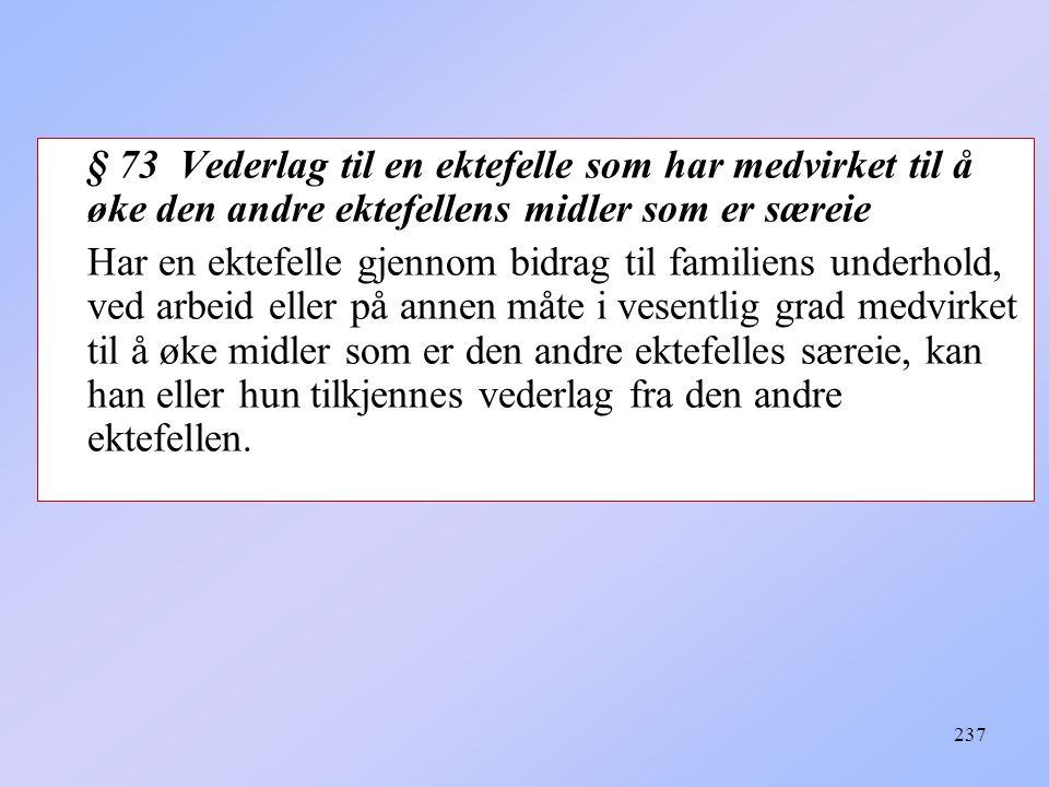 237 § 73 Vederlag til en ektefelle som har medvirket til å øke den andre ektefellens midler som er særeie Har en ektefelle gjennom bidrag til familiens underhold, ved arbeid eller på annen måte i vesentlig grad medvirket til å øke midler som er den andre ektefelles særeie, kan han eller hun tilkjennes vederlag fra den andre ektefellen.