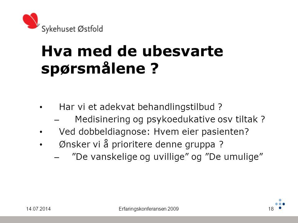 14.07.2014Erfaringskonferansen 200918 Hva med de ubesvarte spørsmålene ? Har vi et adekvat behandlingstilbud ? – Medisinering og psykoedukative osv ti