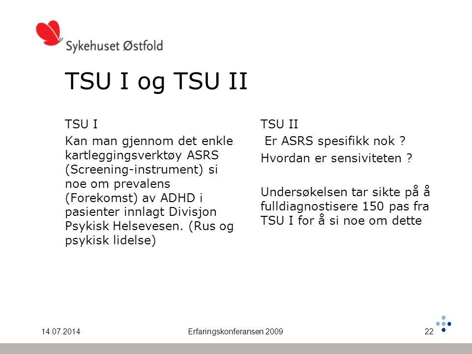 14.07.2014Erfaringskonferansen 200922 TSU I og TSU II TSU I Kan man gjennom det enkle kartleggingsverktøy ASRS (Screening-instrument) si noe om prevalens (Forekomst) av ADHD i pasienter innlagt Divisjon Psykisk Helsevesen.