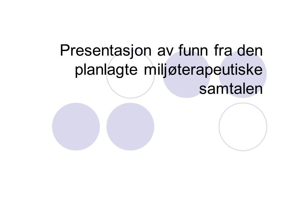 Presentasjon av funn fra den planlagte miljøterapeutiske samtalen