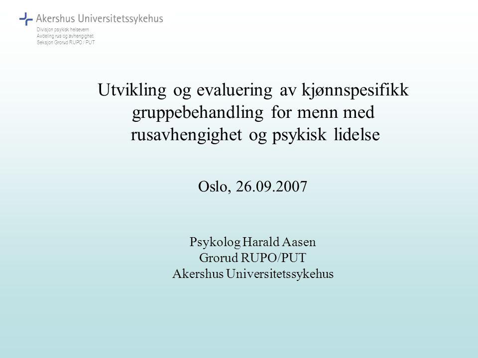 Utvikling og evaluering av kjønnspesifikk gruppebehandling for menn med rusavhengighet og psykisk lidelse Oslo, 26.09.2007 Psykolog Harald Aasen Groru