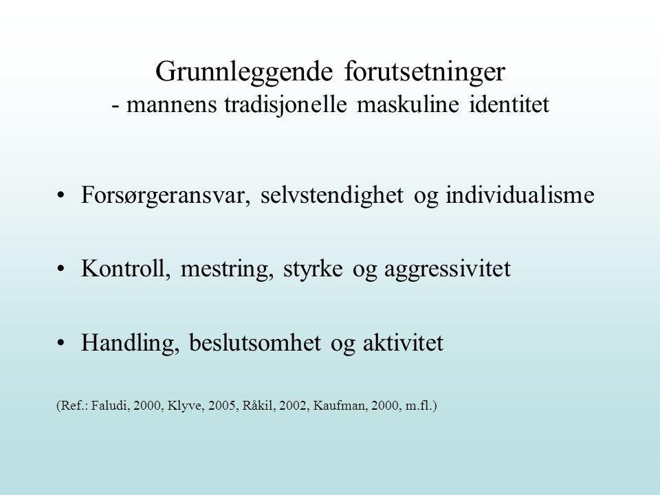 Grunnleggende forutsetninger - mannens tradisjonelle maskuline identitet Forsørgeransvar, selvstendighet og individualisme Kontroll, mestring, styrke