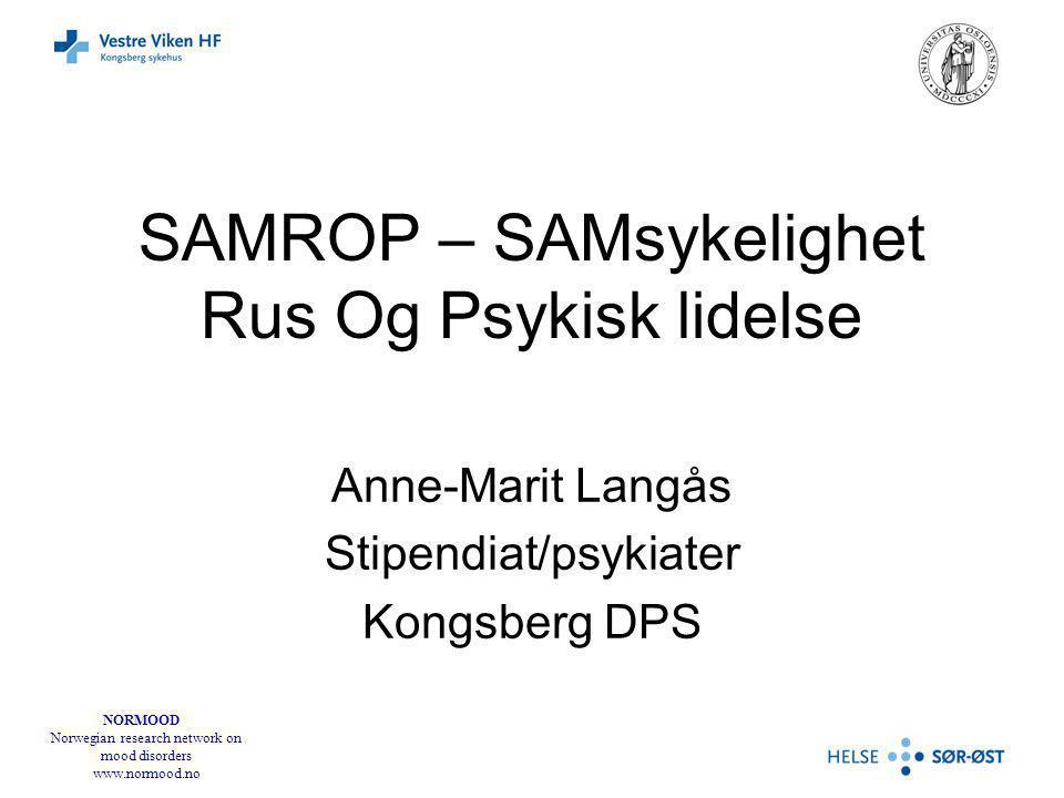NORMOOD Norwegian research network on mood disorders www.normood.no SAMROP – SAMsykelighet Rus Og Psykisk lidelse Anne-Marit Langås Stipendiat/psykiater Kongsberg DPS