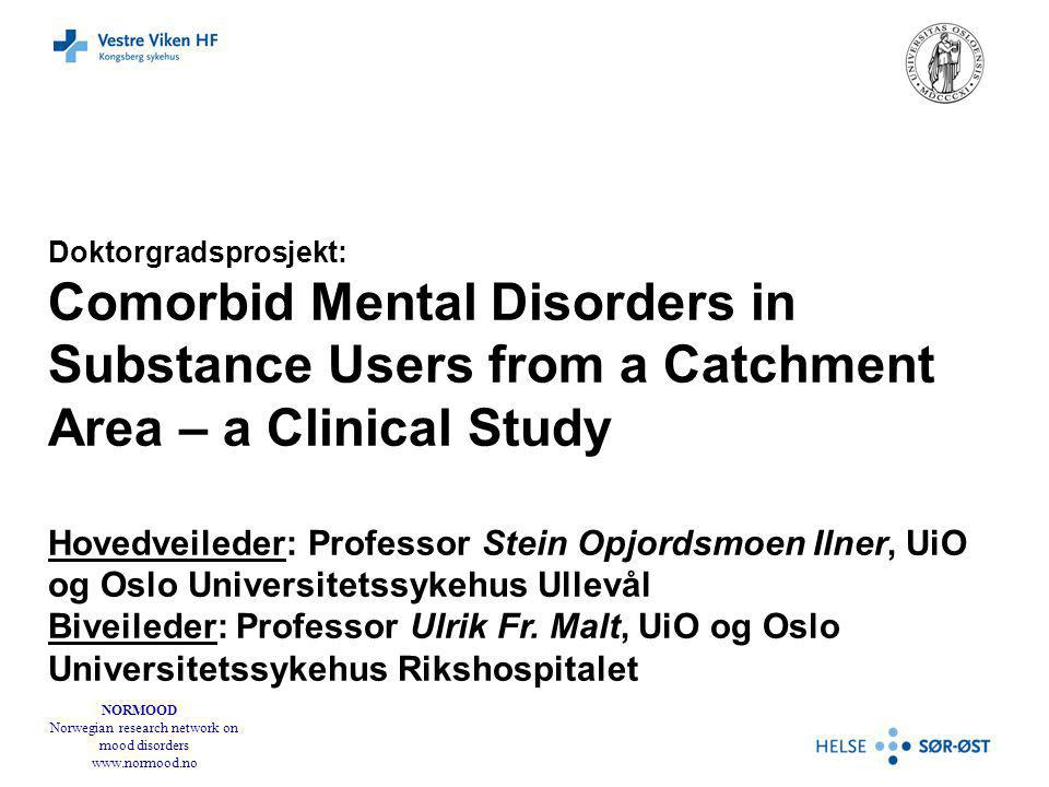 NORMOOD Norwegian research network on mood disorders www.normood.no Doktorgradsprosjekt: Comorbid Mental Disorders in Substance Users from a Catchment
