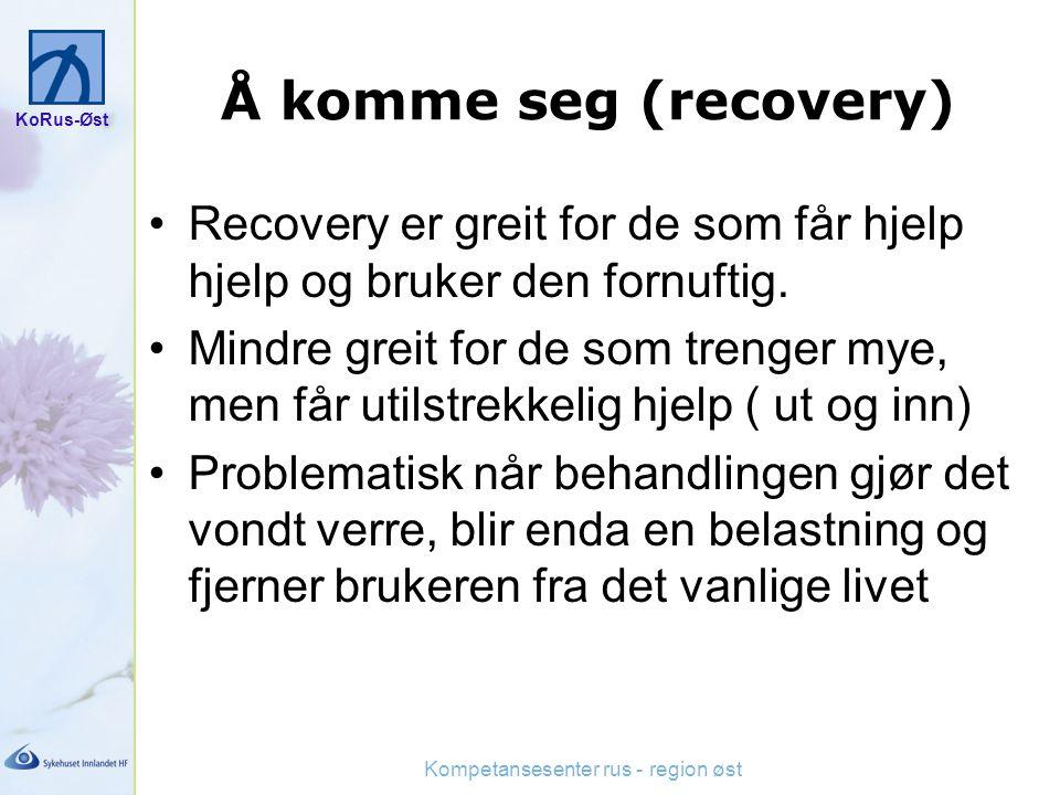 KoRus-Øst Kompetansesenter rus - region øst Å komme seg (recovery) Recovery er greit for de som får hjelp hjelp og bruker den fornuftig. Mindre greit
