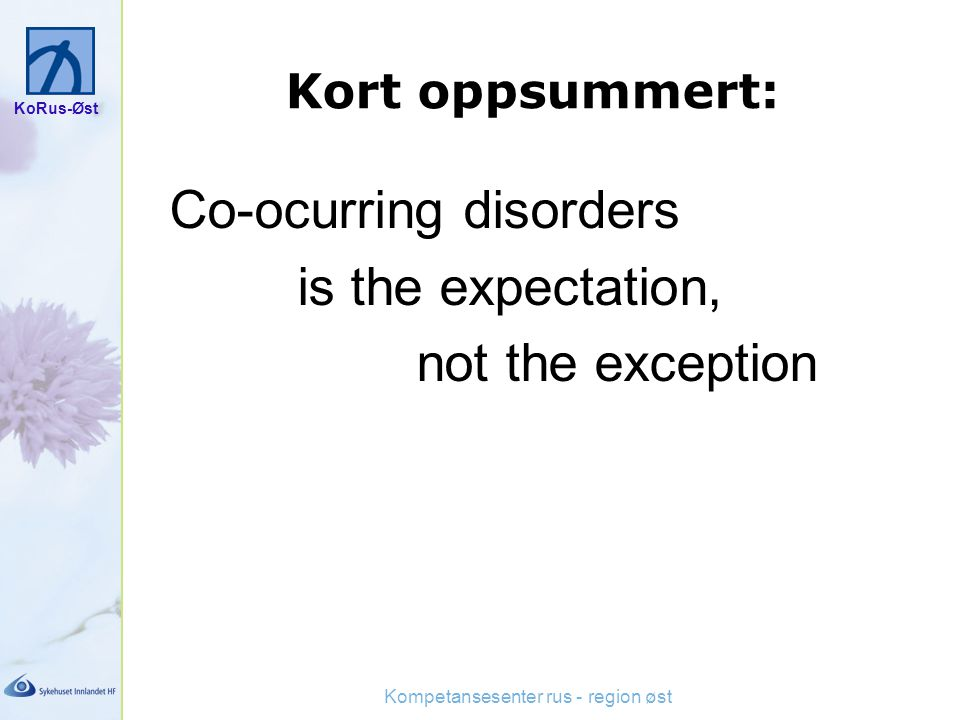 KoRus-Øst Kompetansesenter rus - region øst Kort oppsummert: Co-ocurring disorders is the expectation, not the exception