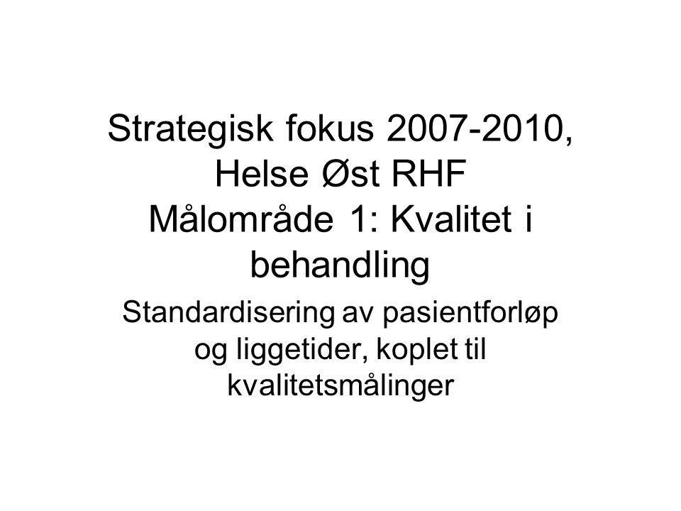 Strategisk fokus 2007-2010, Helse Øst RHF Målområde 1: Kvalitet i behandling Standardisering av pasientforløp og liggetider, koplet til kvalitetsmålin