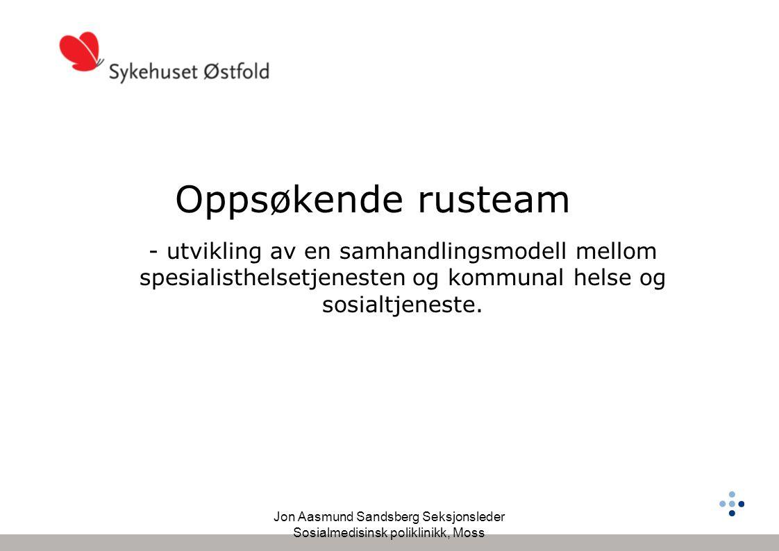Jon Aasmund Sandsberg Seksjonsleder Sosialmedisinsk poliklinikk, Moss Oppsøkende rusteam - utvikling av en samhandlingsmodell mellom spesialisthelsetjenesten og kommunal helse og sosialtjeneste.