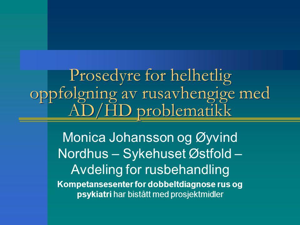 Prosedyre for helhetlig oppfølgning av rusavhengige med AD/HD problematikk Monica Johansson og Øyvind Nordhus – Sykehuset Østfold – Avdeling for rusbe