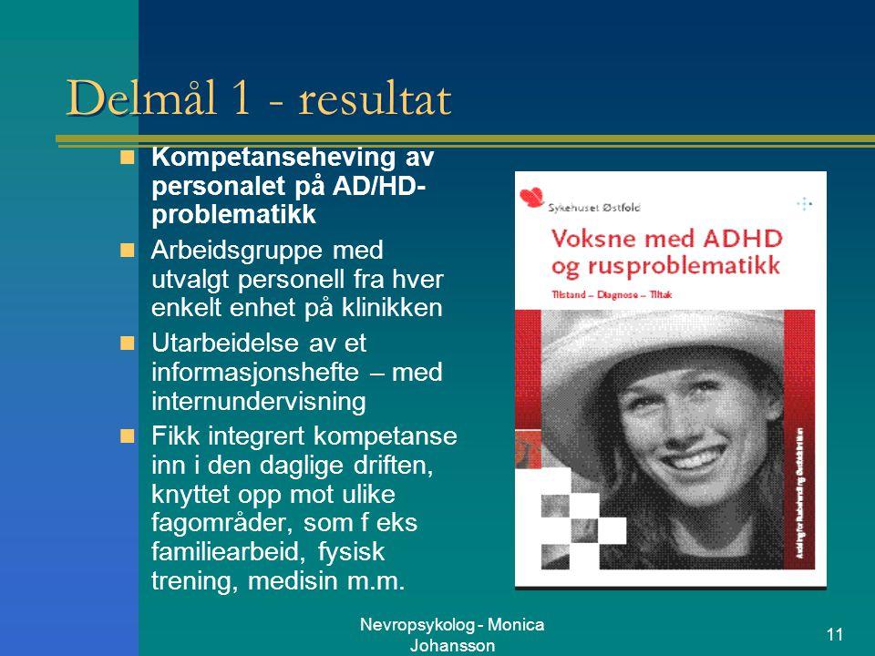 Nevropsykolog - Monica Johansson 11 Delmål 1 - resultat Kompetanseheving av personalet på AD/HD- problematikk Arbeidsgruppe med utvalgt personell fra
