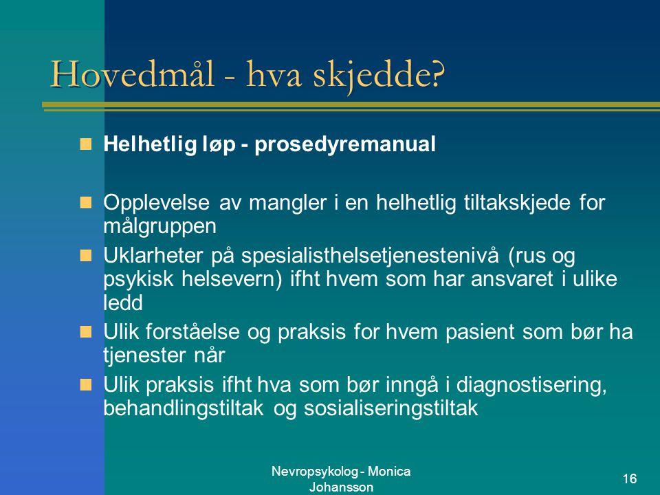 Nevropsykolog - Monica Johansson 16 Hovedmål - hva skjedde? Helhetlig løp - prosedyremanual Opplevelse av mangler i en helhetlig tiltakskjede for målg
