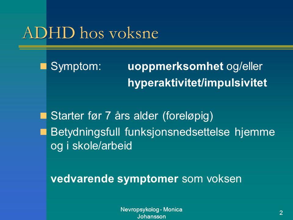 Nevropsykolog - Monica Johansson 2 ADHD hos voksne Symptom: uoppmerksomhet og/eller hyperaktivitet/impulsivitet Starter før 7 års alder (foreløpig) Be