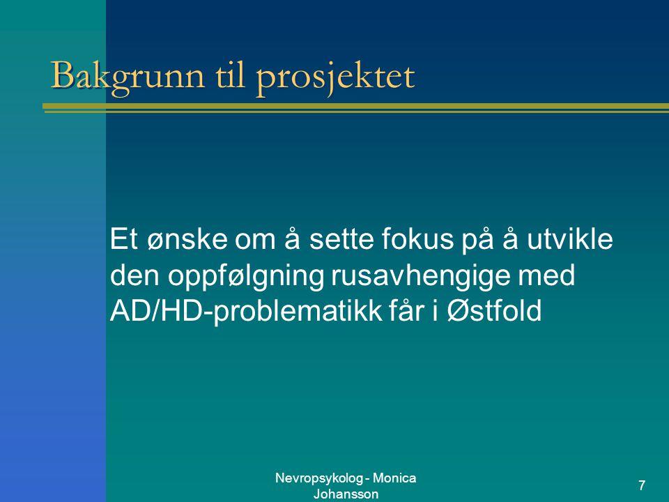 Nevropsykolog - Monica Johansson 7 Bakgrunn til prosjektet Et ønske om å sette fokus på å utvikle den oppfølgning rusavhengige med AD/HD-problematikk