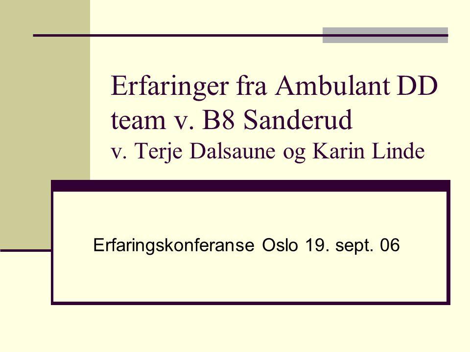 Erfaringer fra Ambulant DD team v. B8 Sanderud v. Terje Dalsaune og Karin Linde Erfaringskonferanse Oslo 19. sept. 06