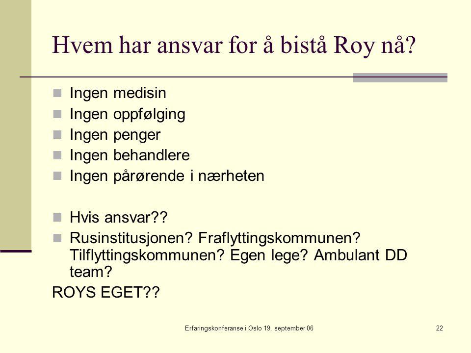 Erfaringskonferanse i Oslo 19. september 0622 Hvem har ansvar for å bistå Roy nå? Ingen medisin Ingen oppfølging Ingen penger Ingen behandlere Ingen p