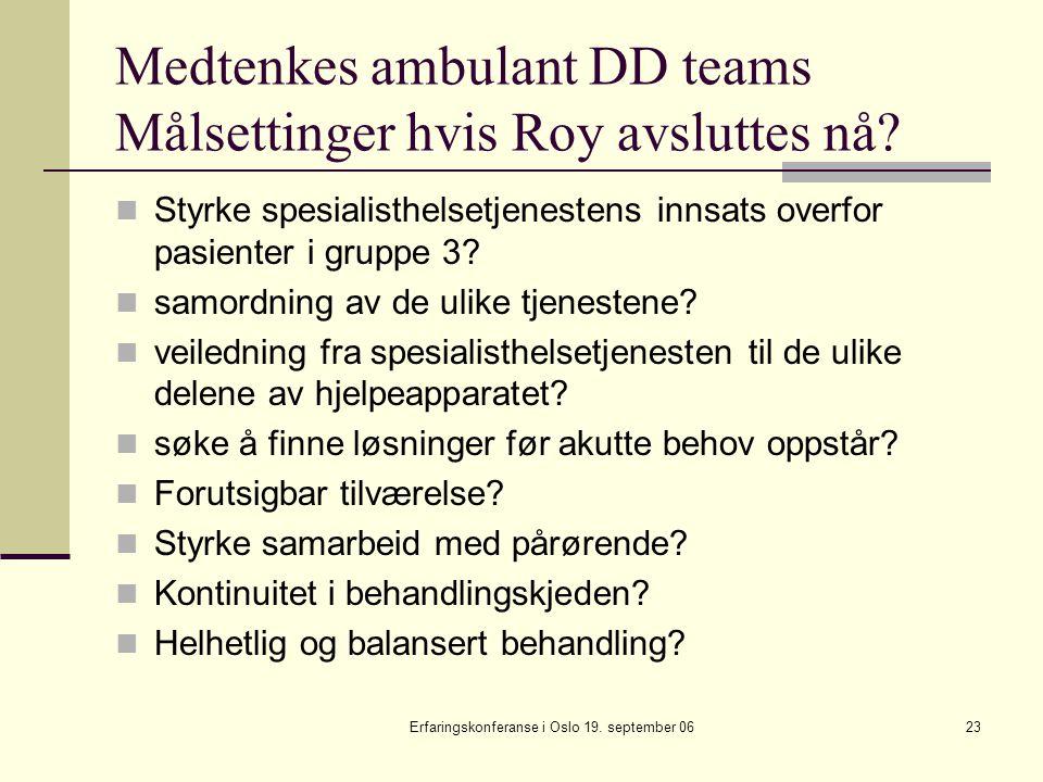 Erfaringskonferanse i Oslo 19. september 0623 Medtenkes ambulant DD teams Målsettinger hvis Roy avsluttes nå? Styrke spesialisthelsetjenestens innsats