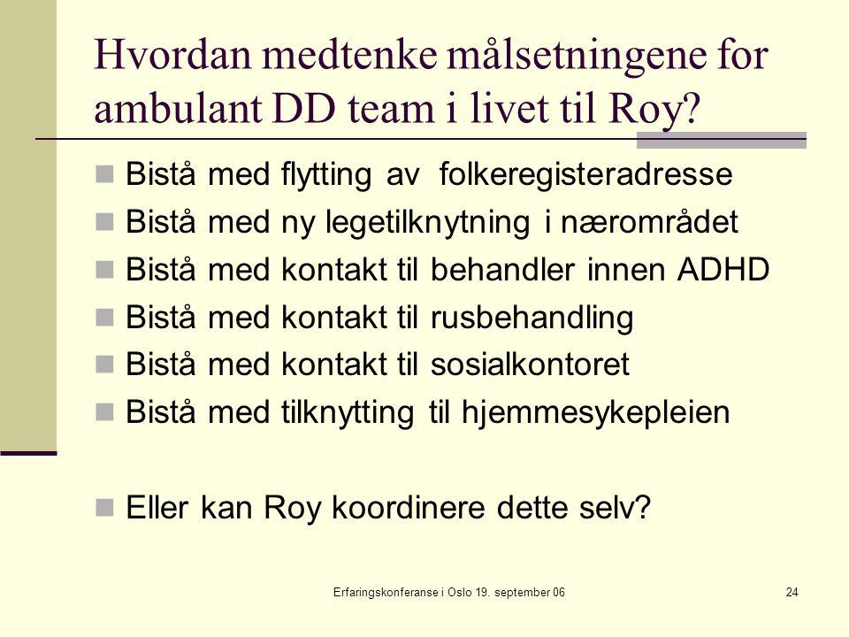 Erfaringskonferanse i Oslo 19. september 0624 Hvordan medtenke målsetningene for ambulant DD team i livet til Roy? Bistå med flytting av folkeregister