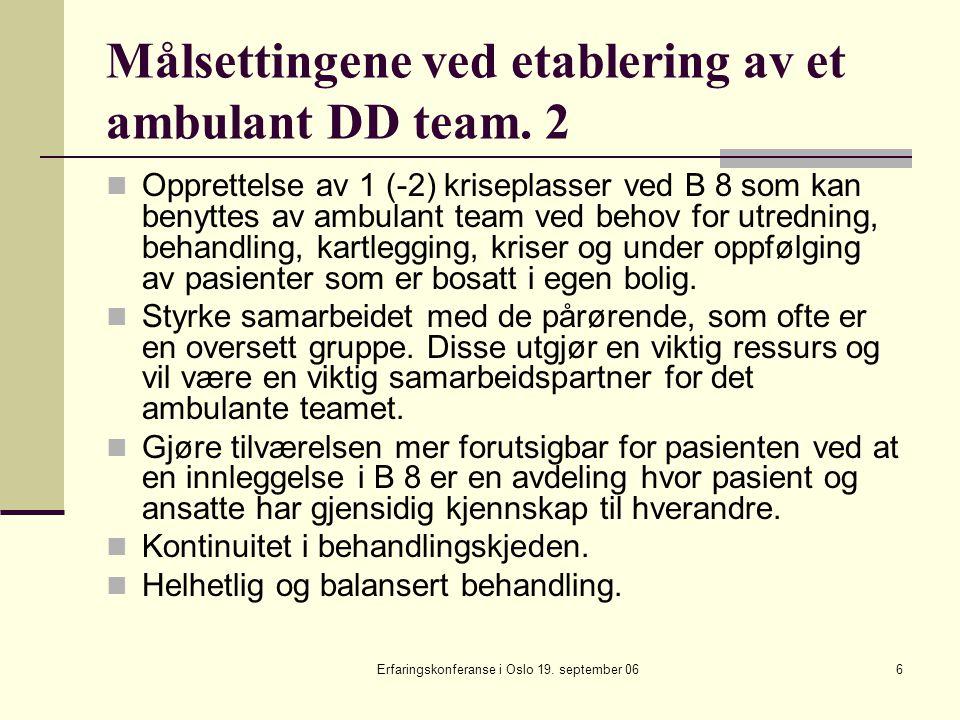 Erfaringskonferanse i Oslo 19. september 066 Målsettingene ved etablering av et ambulant DD team. 2 Opprettelse av 1 (-2) kriseplasser ved B 8 som kan