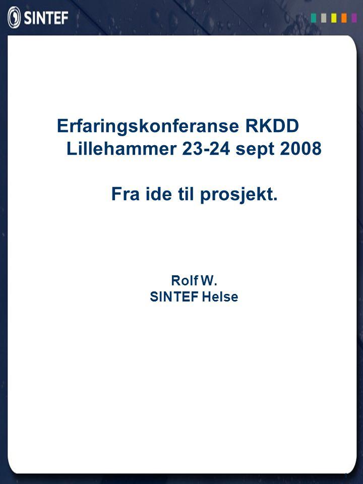 1 Erfaringskonferanse RKDD Lillehammer 23-24 sept 2008 Fra ide til prosjekt. Rolf W. SINTEF Helse