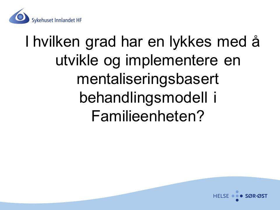I hvilken grad har en lykkes med å utvikle og implementere en mentaliseringsbasert behandlingsmodell i Familieenheten?