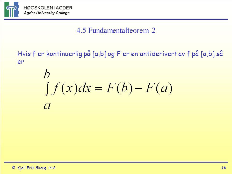 HØGSKOLEN I AGDER Agder University College © Kjell Erik Skaug, HiA16 4.5 Fundamentalteorem 2 Hvis f er kontinuerlig på [a,b] og F er en antiderivert a