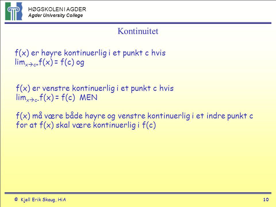 HØGSKOLEN I AGDER Agder University College © Kjell Erik Skaug, HiA9 Kontinuitet Indre punkt: Funksjonen f(x) er kontinuerlig i et indre punkt c i sitt definisjonsområde hvis lim x  c f(x) = f(c) Kontinuitet i et punkt Endepunkt Funksjonen f(x) er kontinuerlig i venstre endepunkt a eller i høyre endepunkt b i sitt definisjonsområde hvis lim x  a+ f(x) = f(a) eller lim x  b- f(x) = f(b)) Hvis funksjonen f(x) ikke er kontinuerlig i punktet c, er f(x) diskontinuerlig i punktet c a b c f(a) f(c) f(b)