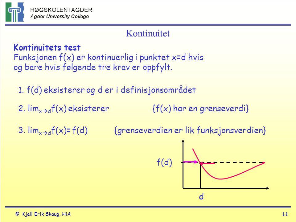 HØGSKOLEN I AGDER Agder University College © Kjell Erik Skaug, HiA10 Kontinuitet f(x) er høyre kontinuerlig i et punkt c hvis lim x  c+ f(x) = f(c) og f(x) er venstre kontinuerlig i et punkt c hvis lim x  c- f(x) = f(c) MEN f(x) må være både høyre og venstre kontinuerlig i et indre punkt c for at f(x) skal være kontinuerlig i f(c)