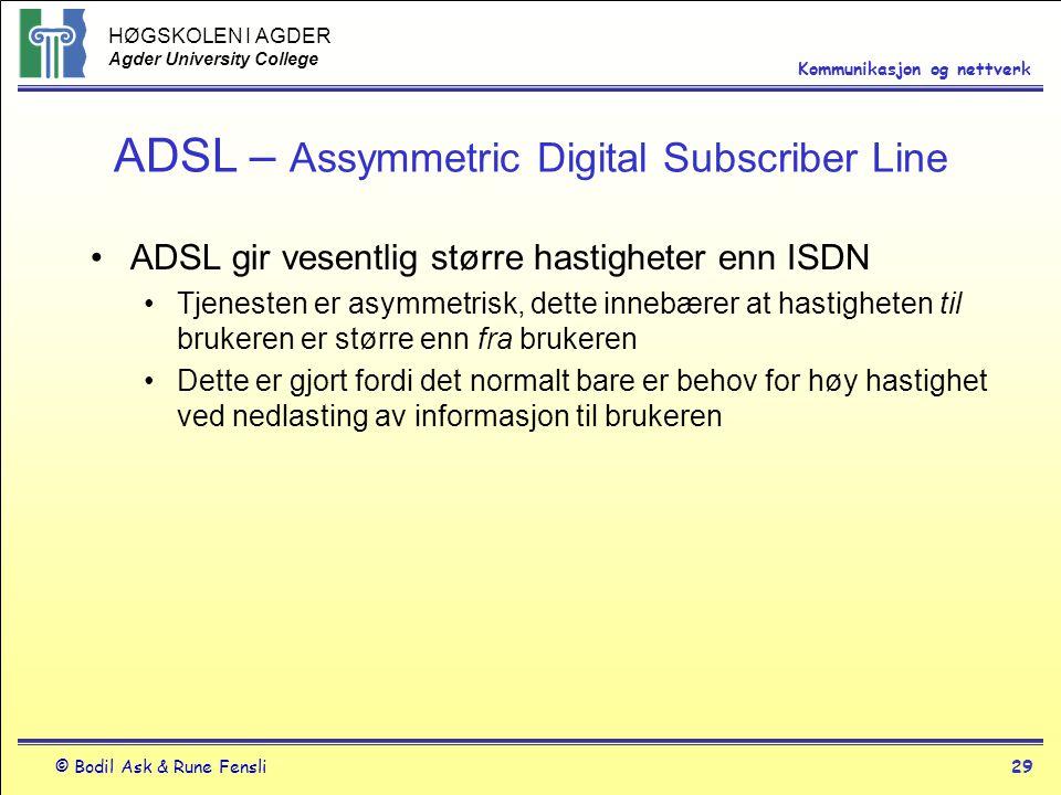 HØGSKOLEN I AGDER Agder University College © Bodil Ask & Rune Fensli29 Kommunikasjon og nettverk ADSL – Assymmetric Digital Subscriber Line ADSL gir v