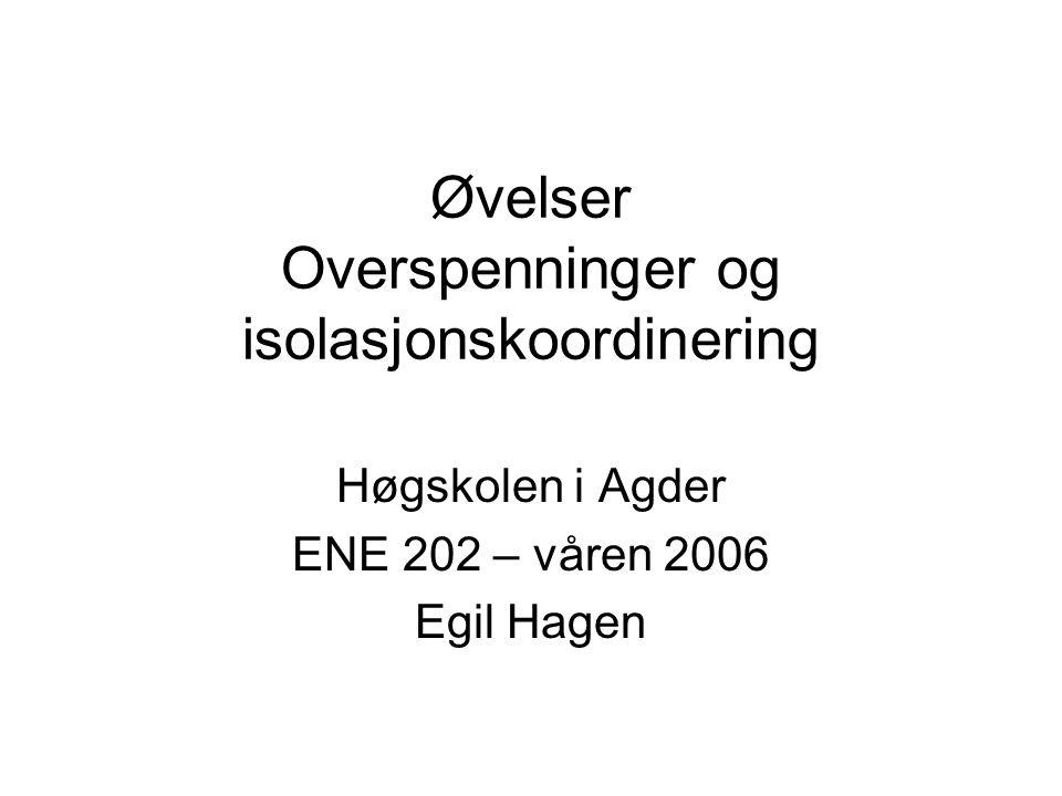 Øvelser Overspenninger og isolasjonskoordinering Høgskolen i Agder ENE 202 – våren 2006 Egil Hagen