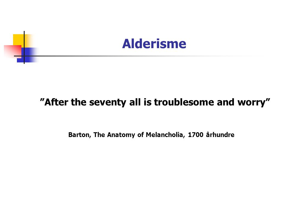 Alderisme After the seventy all is troublesome and worry Barton, The Anatomy of Melancholia, 1700 århundre