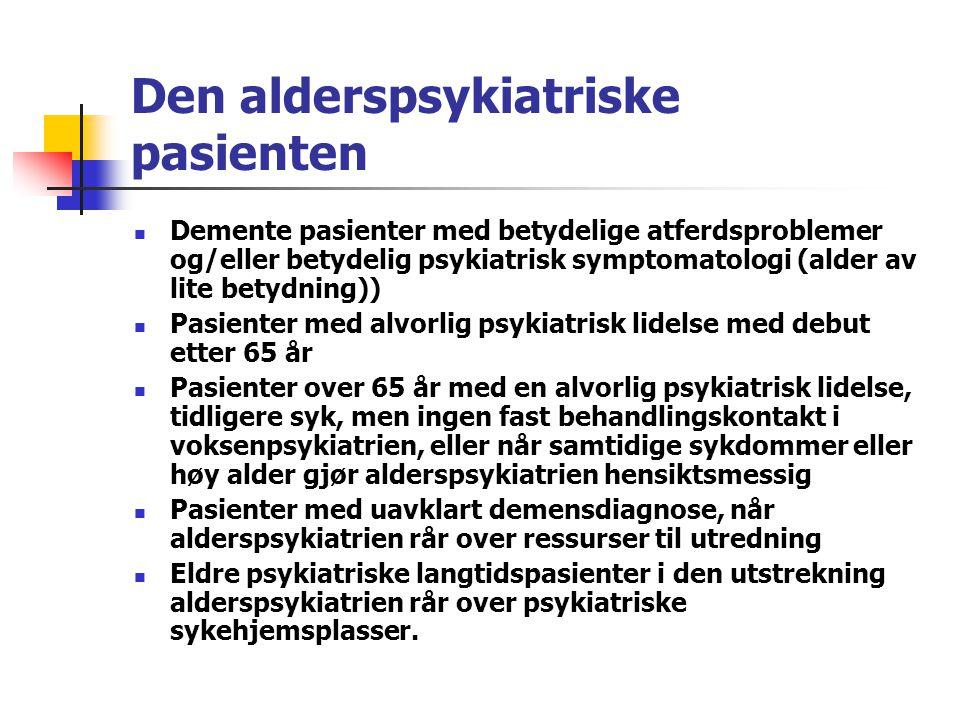 Den alderspsykiatriske pasienten Demente pasienter med betydelige atferdsproblemer og/eller betydelig psykiatrisk symptomatologi (alder av lite betydning)) Pasienter med alvorlig psykiatrisk lidelse med debut etter 65 år Pasienter over 65 år med en alvorlig psykiatrisk lidelse, tidligere syk, men ingen fast behandlingskontakt i voksenpsykiatrien, eller når samtidige sykdommer eller høy alder gjør alderspsykiatrien hensiktsmessig Pasienter med uavklart demensdiagnose, når alderspsykiatrien rår over ressurser til utredning Eldre psykiatriske langtidspasienter i den utstrekning alderspsykiatrien rår over psykiatriske sykehjemsplasser.