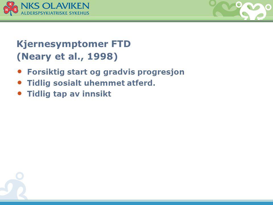 Kjernesymptomer FTD (Neary et al., 1998) Forsiktig start og gradvis progresjon Tidlig sosialt uhemmet atferd. Tidlig tap av innsikt