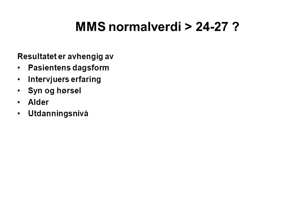 MMS normalverdi > 24-27 ? Resultatet er avhengig av Pasientens dagsform Intervjuers erfaring Syn og hørsel Alder Utdanningsnivå