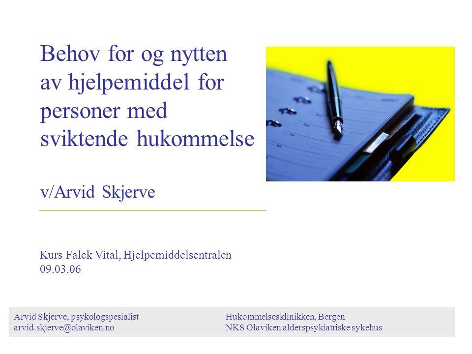 Behov for og nytten av hjelpemiddel for personer med sviktende hukommelse v/Arvid Skjerve Arvid Skjerve, psykologspesialist arvid.skjerve@olaviken.no