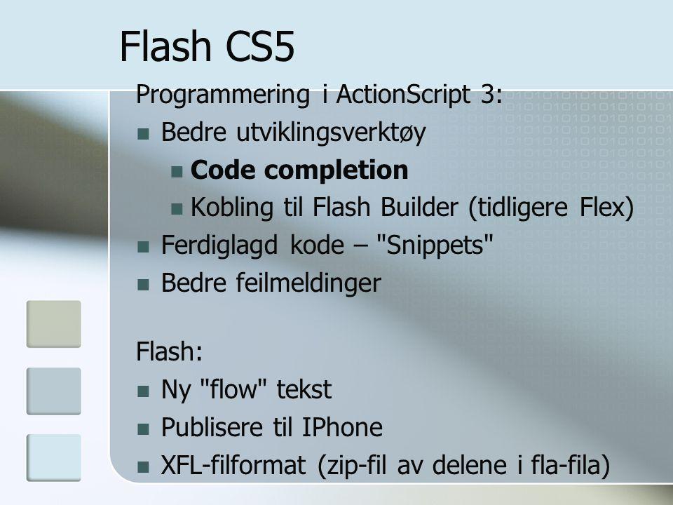 Flash CS5 Programmering i ActionScript 3: Bedre utviklingsverktøy Code completion Kobling til Flash Builder (tidligere Flex) Ferdiglagd kode – Snippets Bedre feilmeldinger Flash: Ny flow tekst Publisere til IPhone XFL-filformat (zip-fil av delene i fla-fila)