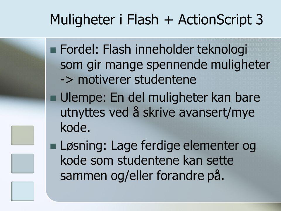 Muligheter i Flash + ActionScript 3 Fordel: Flash inneholder teknologi som gir mange spennende muligheter -> motiverer studentene Ulempe: En del muligheter kan bare utnyttes ved å skrive avansert/mye kode.