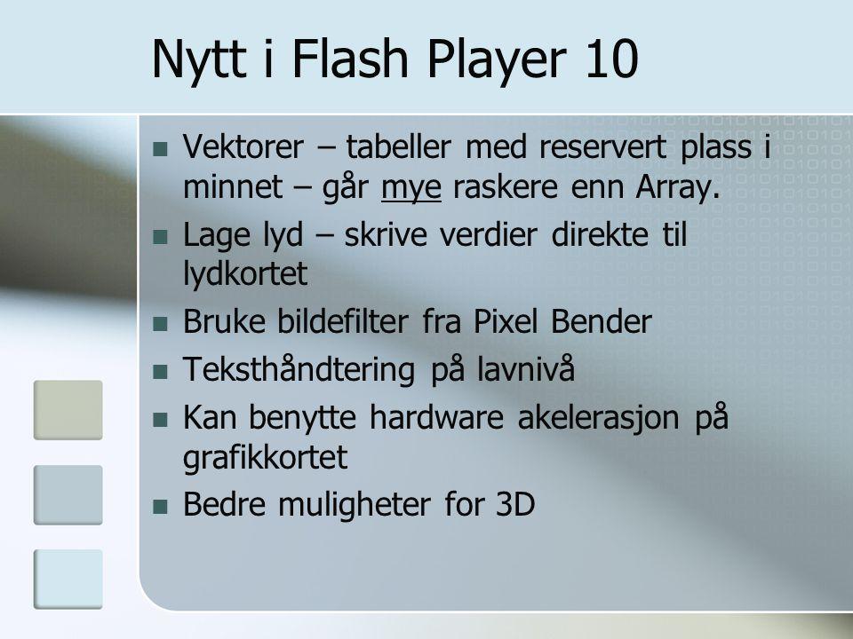 Nytt i Flash Player 10 Vektorer – tabeller med reservert plass i minnet – går mye raskere enn Array. Lage lyd – skrive verdier direkte til lydkortet B