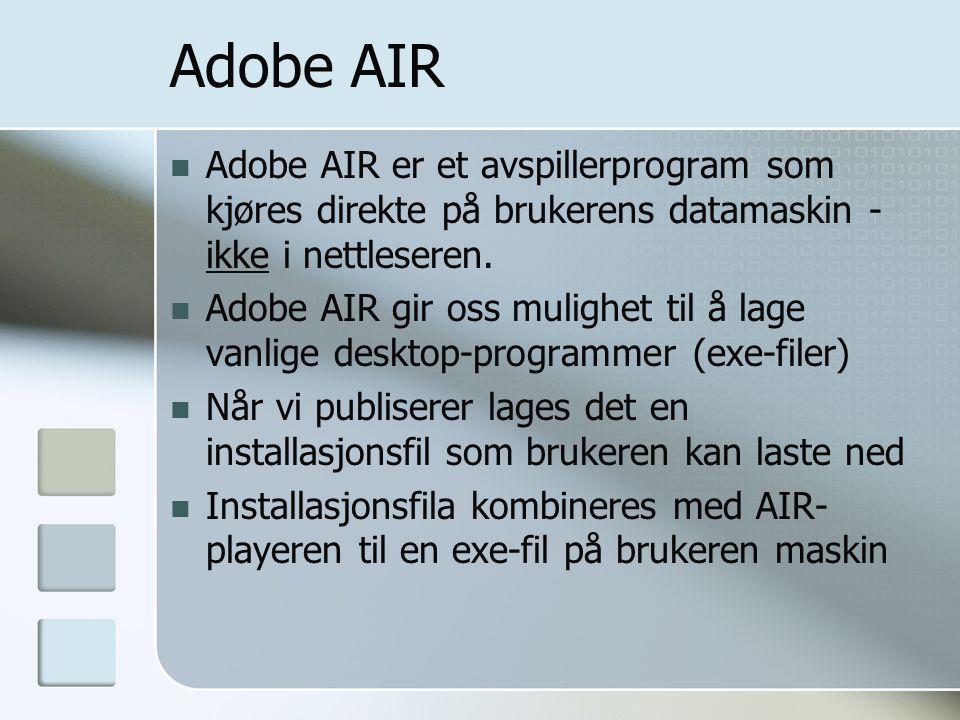 Adobe AIR Adobe AIR er et avspillerprogram som kjøres direkte på brukerens datamaskin - ikke i nettleseren. Adobe AIR gir oss mulighet til å lage vanl