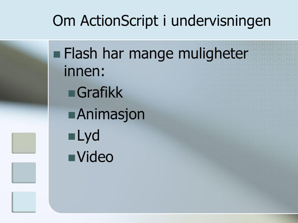 Om ActionScript i undervisningen Flash har mange muligheter innen: Grafikk Animasjon Lyd Video